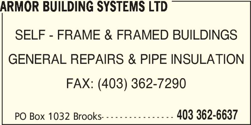 Armor Building Systems Ltd (403-362-6637) - Display Ad - SELF - FRAME & FRAMED BUILDINGS GENERAL REPAIRS & PIPE INSULATION ARMOR BUILDING SYSTEMS LTD FAX: (403) 362-7290 PO Box 1032 Brooks- - - - - - - - - - - - - - - - 403 362-6637 ARMOR BUILDING SYSTEMS LTD SELF - FRAME & FRAMED BUILDINGS GENERAL REPAIRS & PIPE INSULATION FAX: (403) 362-7290 PO Box 1032 Brooks- - - - - - - - - - - - - - - - 403 362-6637