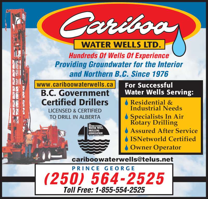 Cariboo Water Wells Ltd (250-564-2525) - Display Ad - and Northern B.C. Since 1976 WATER WELLS LTD. Hundreds Of Wells Of Experience B.C. Government Certified Drillers LICENSED & CERTIFIED TO DRILL IN ALBERTA www.cariboowaterwells.ca For Successful Water Wells Serving: Residential & Industrial Needs Specialists In Air Rotary Drilling Assured After Service ISNetworld Certified Owner Operator P R I N C E  G E O R G E (250)  564-2525 Toll Free: 1-855-554-2525 Providing Groundwater for the Interior