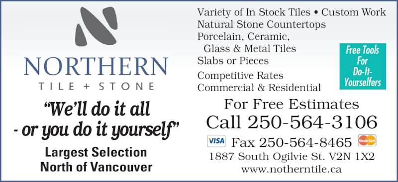 "Northern Tile & Stone Ltd (250-564-3106) - Display Ad - 1887 South Ogilvie St. V2N 1X2 www.notherntile.ca Largest Selection North of Vancouver ""We'll do it all - or you do it yourself"" Variety of In Stock Tiles • Custom Work Natural Stone Countertops Porcelain, Ceramic,   Glass & Metal Tiles Slabs or Pieces Competitive Rates Commercial & Residential Free Tools For Do-It- Yourselfers Fax 250-564-8465 For Free Estimates Call 250-564-3106"