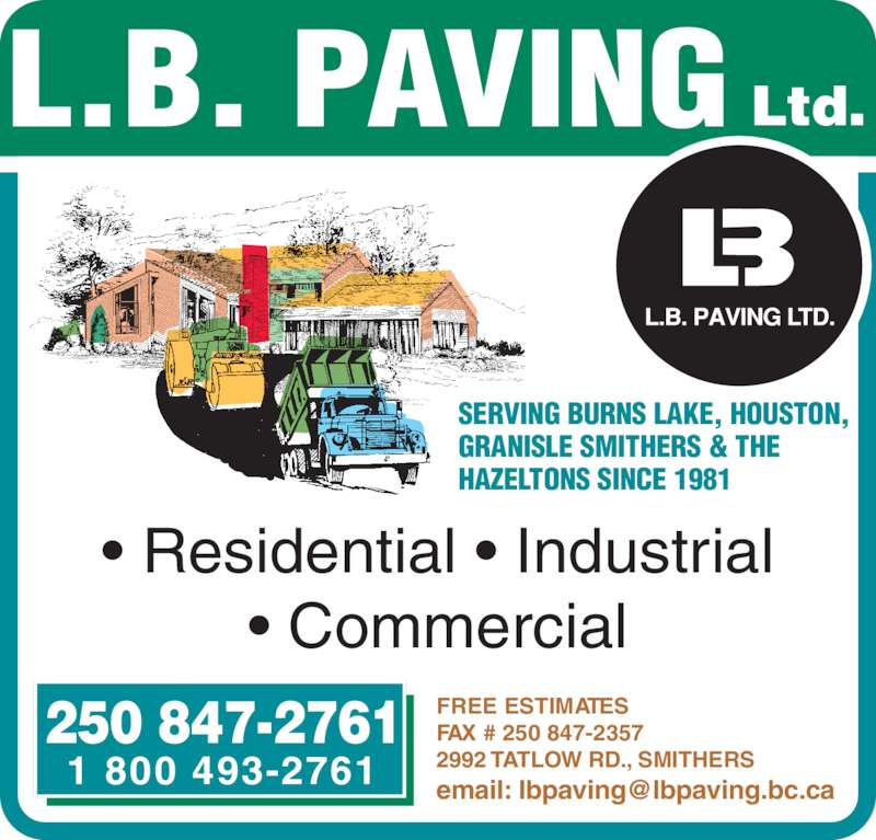 L B Paving Ltd (250-847-2761) - Display Ad - • Residential • Industrial • Commercial 250 847-2761 1 800 493-2761 FREE ESTIMATES FAX # 250 847-2357 2992 TATLOW RD., SMITHERS SERVING BURNS LAKE, HOUSTON, GRANISLE SMITHERS & THE HAZELTONS SINCE 1981