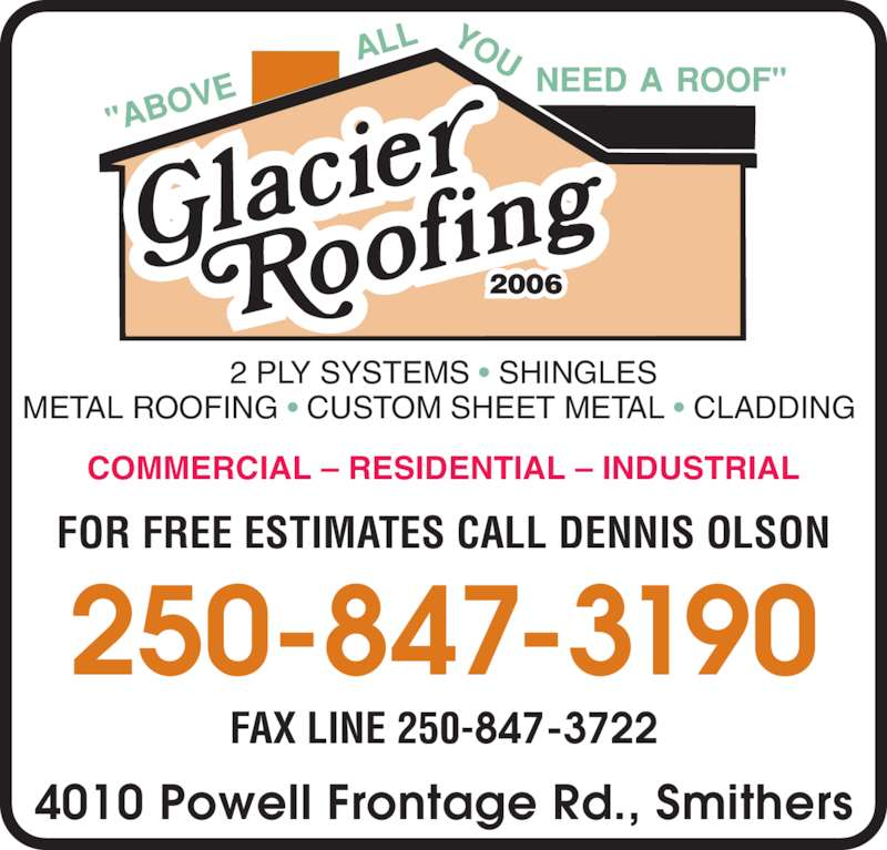 Glacier Roofing 2006 (250-847-3190) - Display Ad - COMMERCIAL – RESIDENTIAL – INDUSTRIAL 2 PLY SYSTEMS • SHINGLES METAL ROOFING • CUSTOM SHEET METAL • CLADDING  250-847-3190 FOR FREE ESTIMATES CALL DENNIS OLSON 4010 Powell Frontage Rd., Smithers 2006 FAX LINE 250-847-3722