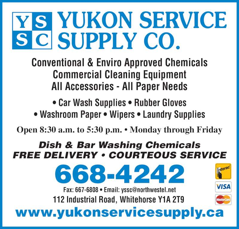 Yukon Service Supply Co (867-668-4242) - Display Ad - Open 8:30 a.m. to 5:30 p.m. • Monday through Friday Conventional & Enviro Approved Chemicals Commercial Cleaning Equipment All Accessories - All Paper Needs • Car Wash Supplies • Rubber Gloves • Washroom Paper • Wipers • Laundry Supplies 668-4242 www.yukonservicesupply.ca Dish & Bar Washing Chemicals FREE DELIVERY • COURTEOUS SERVICE YUKON SERVICE SUPPLY CO. 112 Industrial Road, Whitehorse Y1A 2T9
