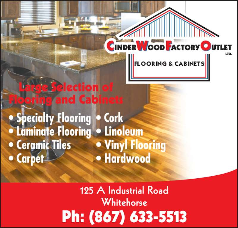 Cinderwood Factory Outlet (867-633-5513) - Display Ad - • Laminate Flooring • Ceramic Tiles • Carpet • Cork • Linoleum • Vinyl Flooring • Hardwood 125 A Industrial Road Whitehorse Ph: (867) 633-5513 Large Selection of Flooring and Cabinets • Specialty Flooring