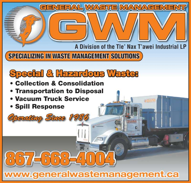 General Waste Management (867-668-4004) - Display Ad - SPECIALIZING IN WASTE MANAGEMENT SOLUTIONS 867-668-4004 GENERAL WASTE MANAGEMENT A Division of the Tle' Nax T'awei Industrial LP Special & Hazardous Waste: • Collection & Consolidation • Transportation to Disposal • Vacuum Truck Service • Spill Response www.generalwastemanagement.ca Operating Since 1986