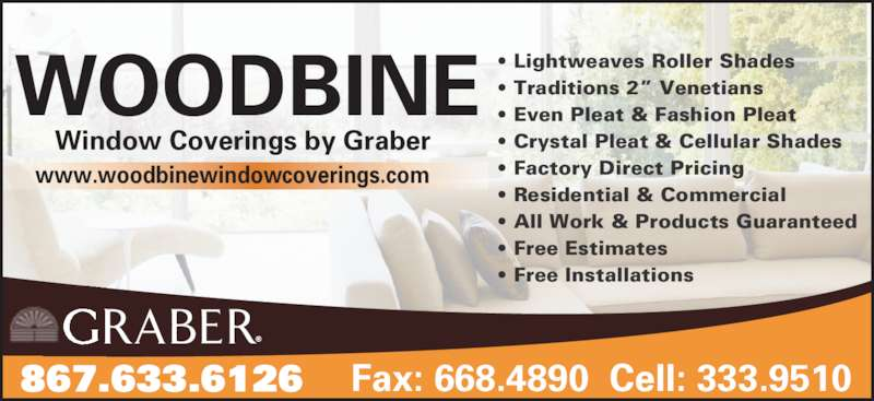 """Woodbine Window Coverings (867-633-6126) - Display Ad - 867.633.6126 Fax: 668.4890  Cell: 333.9510 • Lightweaves Roller Shades • Traditions 2"""" Venetians • Even Pleat & Fashion Pleat • Crystal Pleat & Cellular Shades • Factory Direct Pricing • Residential & Commercial • All Work & Products Guaranteed • Free Estimates • Free Installations Window Coverings by Graber WOODBINE www.woodbinewindowcoverings.com 867.633.6126 Fax: 668.4890  Cell: 333.9510 • Lightweaves Roller Shades • Traditions 2"""" Venetians • Even Pleat & Fashion Pleat • Crystal Pleat & Cellular Shades • Factory Direct Pricing • Residential & Commercial • All Work & Products Guaranteed • Free Estimates • Free Installations Window Coverings by Graber WOODBINE www.woodbinewindowcoverings.com"""