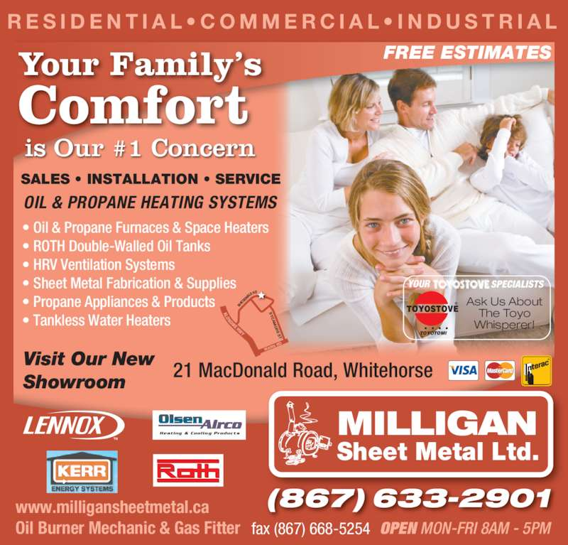 Milligan Sheet Metal Ltd (867-633-2901) - Display Ad - R E S I D E N T I A L • C O M M E R C I A L • I N D U S T R I A L SALES • INSTALLATION • SERVICE OIL & PROPANE HEATING SYSTEMS • Oil & Propane Furnaces & Space Heaters • ROTH Double-Walled Oil Tanks • HRV Ventilation Systems • Sheet Metal Fabrication & Supplies • Propane Appliances & Products • Tankless Water Heaters Visit Our New Showroom 21 MacDonald Road, Whitehorse www.milligansheetmetal.ca Oil Burner Mechanic & Gas Fitter fax (867) 668-5254 OPEN MON-FRI 8AM - 5PM MILLIGAN Sheet Metal Ltd. Comfort is Our #1 Concern FREE ESTIMATES (867) 633-2901 Heating & Cooling Products WAN N R NDIKE HWY  S MA CD ON ALD  RD KLO TOYOSTOVE ® TOYOTOMI SPECIALISTSYOUR Ask Us About The Toyo Whisperer! Your Family's