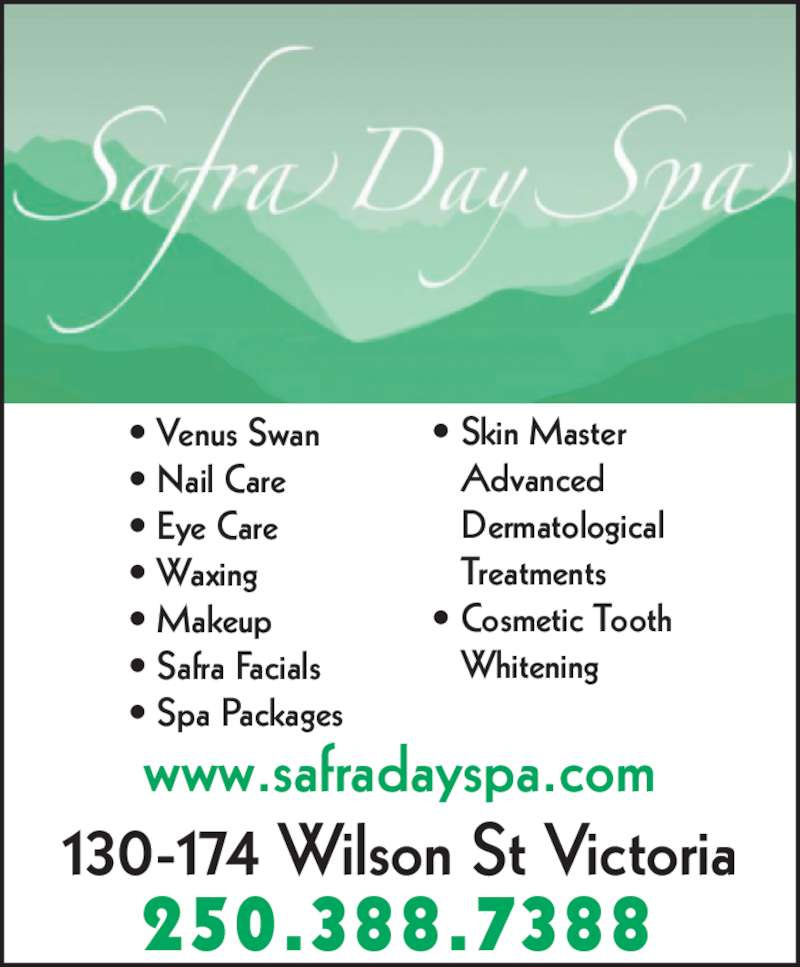 Safra Day Spa (250-388-7388) - Display Ad - www.safradayspa.com 130-174 Wilson St Victoria 250.388.7388 • Venus Swan • Nail Care • Eye Care • Waxing • Makeup • Safra Facials • Spa Packages • Skin Master    Advanced    Dermatological    Treatments • Cosmetic Tooth    Whitening