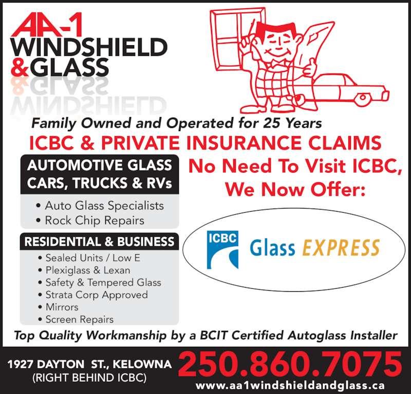 AA-1 Windshield & Glass (250-860-7075) - Display Ad - &GLASS 250.860.70751927 DAYTON  ST., KELOWNA(RIGHT BEHIND ICBC) www.aa1windshieldandglass.ca Family Owned and Operated for 25 Years No Need To Visit ICBC, We Now Offer: ICBC & PRIVATE INSURANCE CLAIMS Top Quality Workmanship by a BCIT Certified Autoglass Installer • Auto Glass Specialists • Rock Chip Repairs RESIDENTIAL & BUSINESS AUTOMOTIVE GLASS CARS, TRUCKS & RVs • Sealed Units / Low E • Plexiglass & Lexan • Safety & Tempered Glass • Strata Corp Approved • Mirrors • Screen Repairs WINDSHIELD