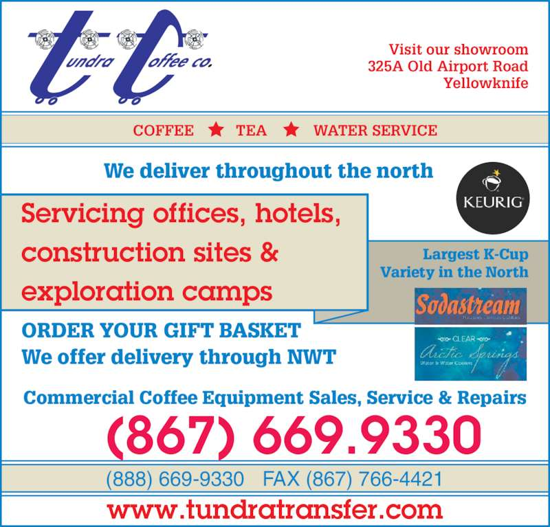 Tundra Transfer Ltd (867-669-9330) - Display Ad - Visit Our Showroom At 325A Old Airport Road (888) 669-9330 FAX (867) 766-4421 ORDER YOUR GIFT BASKET We offer delivery through NWT Commercial Coffee Equipment Sales, Service & Repairs Largest K-Cup Variety in the N rth We deliver throughout the north www.tundratransfer.com COFFEE          TEA           WATER SERVICE Servicing offices, hotels, construction sites & exploration camps Visit our showroom 325A Old Airport Road Yellowknife (867) 669.9330