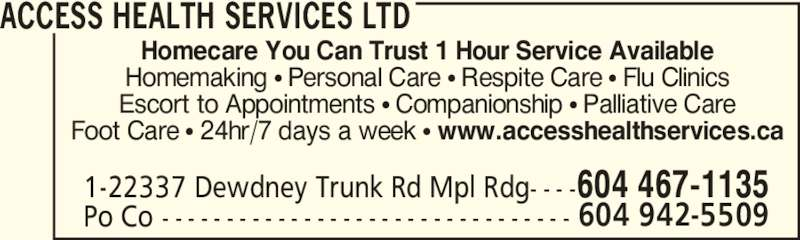 Access Health Services (604-467-1135) - Display Ad - Foot Care π 24hr/7 days a week π www.accesshealthservices.ca ACCESS HEALTH SERVICES LTD Po Co - - - - - - - - - - - - - - - - - - - - - - - - - - - - - - - - 1-22337 Dewdney Trunk Rd Mpl Rdg- - - - 604 942-5509 604 467-1135 Homecare You Can Trust 1 Hour Service Available Homemaking π Personal Care π Respite Care π Flu Clinics Escort to Appointments π Companionship π Palliative Care