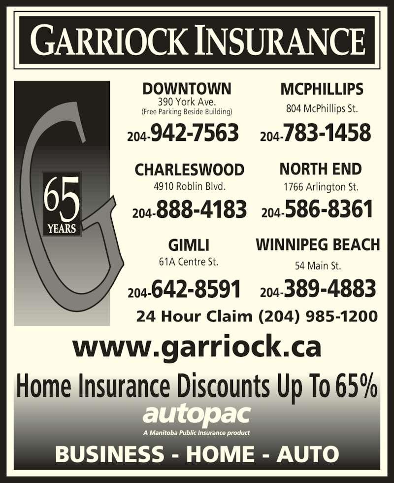 Garriock Insurance (204-942-7563) - Display Ad - GARRIOCK INSURANCE 56 DOWNTOWN 390 York Ave. (Free Parking Beside Building) 204-942-7563 MCPHILLIPS 204-783-1458 804 McPhillips St. WINNIPEG BEACH 204-389-4883 54 Main St. GIMLI 204-642-8591 61A Centre St. CHARLESWOOD 4910 Roblin Blvd. 204-888-4183 NORTH END 204-586-8361 1766 Arlington St. 24 Hour Claim (204) 985-1200 www.garriock.ca Home Insurance Discounts Up To 65% BUSINESS - HOME - AUTO