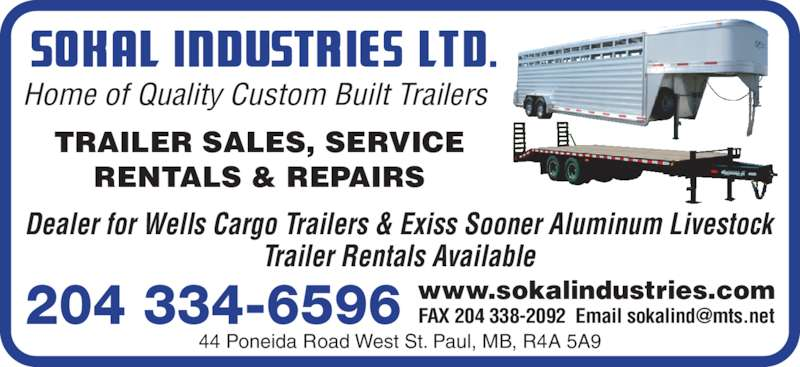 Sokal Industries Ltd (204-334-6596) - Display Ad - Home of Quality Custom Built Trailers 44 Poneida Road West St. Paul, MB, R4A 5A9 TRAILER SALES, SERVICE RENTALS & REPAIRS Dealer for Wells Cargo Trailers & Exiss Sooner Aluminum Livestock Trailer Rentals Available