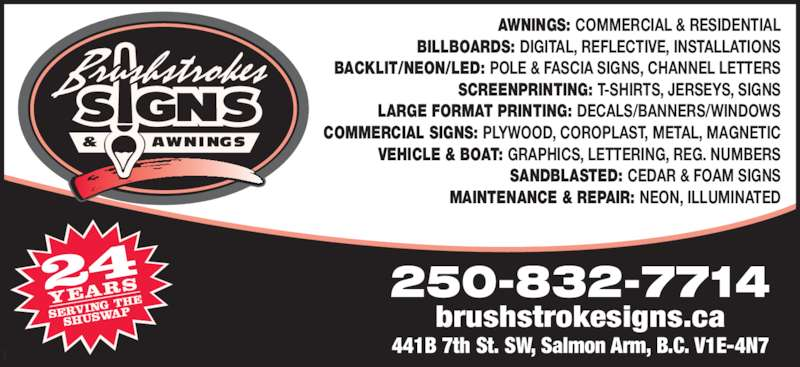 Brushstrokes Signs & Awnings (250-832-7714) - Display Ad - brushstrokesigns.ca 250-832-7714 AWNINGS: COMMERCIAL & RESIDENTIAL BILLBOARDS: DIGITAL, REFLECTIVE, INSTALLATIONS 441B 7th St. SW, Salmon Arm, B.C. V1E-4N7 BACKLIT/NEON/LED: POLE & FASCIA SIGNS, CHANNEL LETTERS SCREENPRINTING: T-SHIRTS, JERSEYS, SIGNS LARGE FORMAT PRINTING: DECALS/BANNERS/WINDOWS COMMERCIAL SIGNS: PLYWOOD, COROPLAST, METAL, MAGNETIC VEHICLE & BOAT: GRAPHICS, LETTERING, REG. NUMBERS SANDBLASTED: CEDAR & FOAM SIGNS MAINTENANCE & REPAIR: NEON, ILLUMINATED