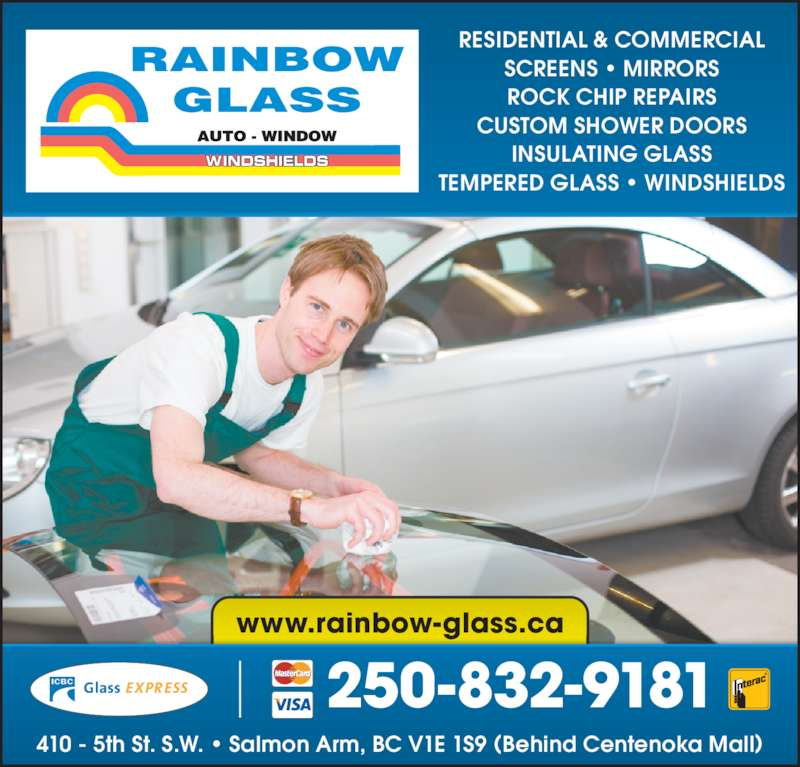 Rainbow Glass (250-832-9181) - Display Ad - www.rainbow-glass.ca RESIDENTIAL & COMMERCIAL SCREENS • MIRRORS ROCK CHIP REPAIRS CUSTOM SHOWER DOORS INSULATING GLASS TEMPERED GLASS • WINDSHIELDS 410 - 5th St. S.W. • Salmon Arm, BC V1E 1S9 (Behind Centenoka Mall) 250-832-9181