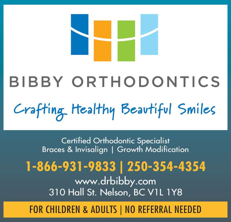 Bibby Kathryn J Dr Inc (2503544354) - Display Ad - Certified Orthodontic Specialist Braces & Invisalign   Growth Modification 1-866-931-9833   250-354-4354 www.drbibby.com 310 Hall St. Nelson, BC V1L 1Y8 FOR CHILDREN & ADULTS   NO REFERRAL NEEDED