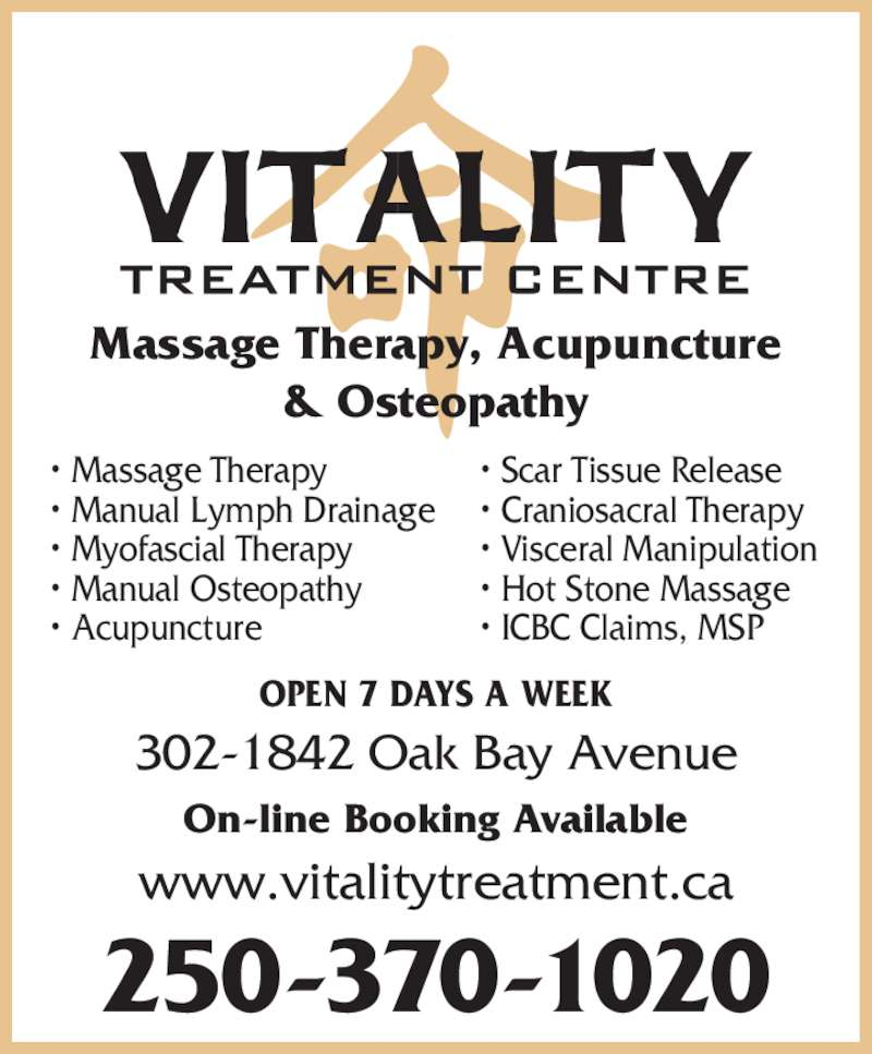 Vitality Treatment Centre (250-370-1020) - Display Ad - 302-1842 Oak Bay Avenue On-line Booking Available www.vitalitytreatment.ca 250-370-1020 Massage Therapy, Acupuncture & Osteopathy • Massage Therapy • Manual Lymph Drainage • Myofascial Therapy • Manual Osteopathy • Acupuncture OPEN 7 DAYS A WEEK • Scar Tissue Release • Craniosacral Therapy • Visceral Manipulation • Hot Stone Massage • ICBC Claims, MSP