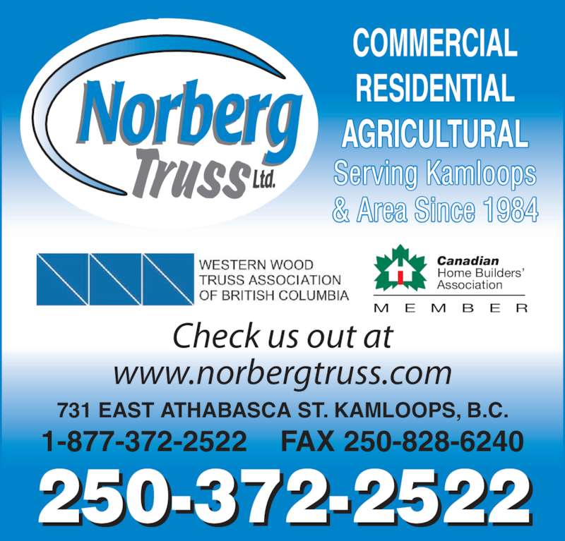 Norberg Truss Ltd (250-372-2522) - Display Ad - 1-877-372-2522    FAX 250-828-6240 250-372-2522 731 EAST ATHABASCA ST. KAMLOOPS, B.C. Check us out at www.norbergtruss.com COMMERCIAL RESIDENTIAL AGRICULTURAL Serving Kamloops & Area Since 1984 Home Builders' Canadian Association M E M B E R