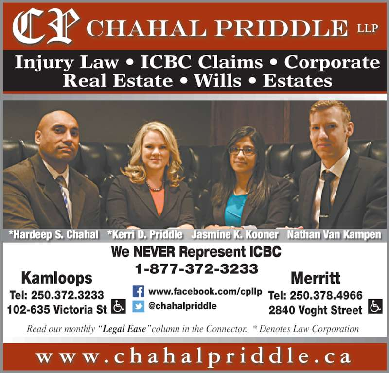 "Chahal Priddle LLP (2503723233) - Display Ad - Injury Law • ICBC Claims • Corporate Real Estate • Wills • Estates w w w . c h a h a l p r i d d l e . c a We NEVER Represent ICBC 1-877-372-3233Kamloops Tel: 250.372.3233 102-635 Victoria St Merritt Tel: 250.378.4966 2840 Voght Street www.facebook.com/cpllp Read our monthly ""Legal Ease""column in the Connector.  * Denotes Law Corporation *Hardeep S. Chahal   *Kerri D. Priddle   Jasmine K. Kooner   Nathan Van Kampen"
