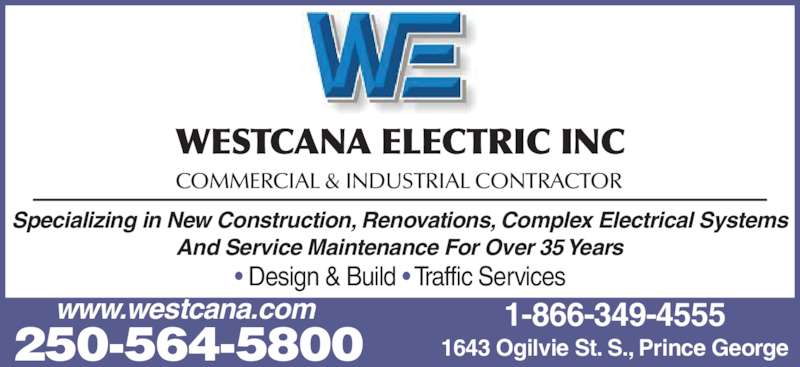 Westcana Electric Inc (250-564-5800) - Display Ad - • Design & Build • Traffic Services WESTCANA ELECTRIC INC COMMERCIAL & INDUSTRIAL CONTRACTOR Specializing in New Construction, Renovations, Complex Electrical Systems And Service Maintenance For Over 35 Years 250-564-5800 1643 Ogilvie St. S., Prince George 1-866-349-4555www.westcana.com