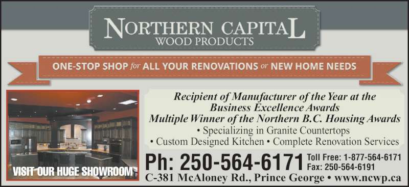 Northern Capital Wood Products Ltd (250-564-6171) - Display Ad - • Specializing in Granite Countertops  • Custom Designed Kitchen • Complete Renovation Services Recipient of Manufacturer of the Year at the Business Excellence Awards Multiple Winner of the Northern B.C. Housing Awards VISIT OUR HUGE SHOWROOM Ph: 250-564-6171 Toll Free: 1-877-564-6171 Fax: 250-564-6191 C-381 McAloney Rd., Prince George • www.ncwp.ca