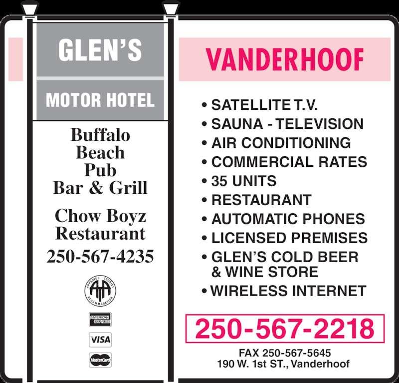 Glen's Motor Hotel (250-567-2218) - Display Ad - & WINE STORE • WIRELESS INTERNET • GLEN'S COLD BEER Buffalo Beach Pub Bar & Grill Chow Boyz Restaurant 250-567-4235 GLEN'S MOTOR HOTEL VANDERHOOF 250-567-2218 FAX 250-567-5645 190 W. 1st ST., Vanderhoof  • SATELLITE T.V. • SAUNA - TELEVISION • AIR CONDITIONING • COMMERCIAL RATES • 35 UNITS • RESTAURANT • AUTOMATIC PHONES • LICENSED PREMISES