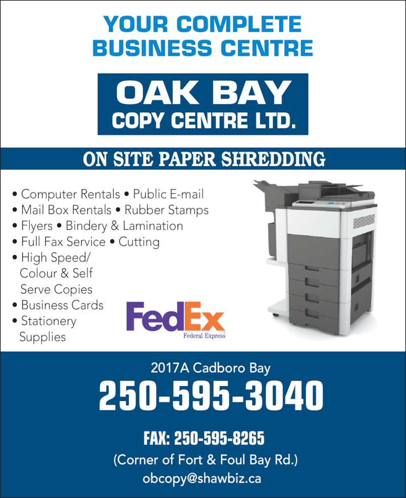 Oak Bay Copy Centre Ltd (250-595-3040) - Display Ad - ON SITE PAPER SHREDDING 2017A Cadboro Bay 250-595-3040 FAX: 250-595-8265 (Corner of Fort & Foul Bay Rd.) OAK BAY COPY CENTRE LTD. YOUR COMPLETE BUSINESS CENTRE • Computer Rentals • Public E-mail • Mail Box Rentals • Rubber Stamps • Flyers • Bindery & Lamination • Full Fax Service • Cutting • High Speed/    Colour & Self     Serve Copies • Business Cards  • Stationery    Supplies