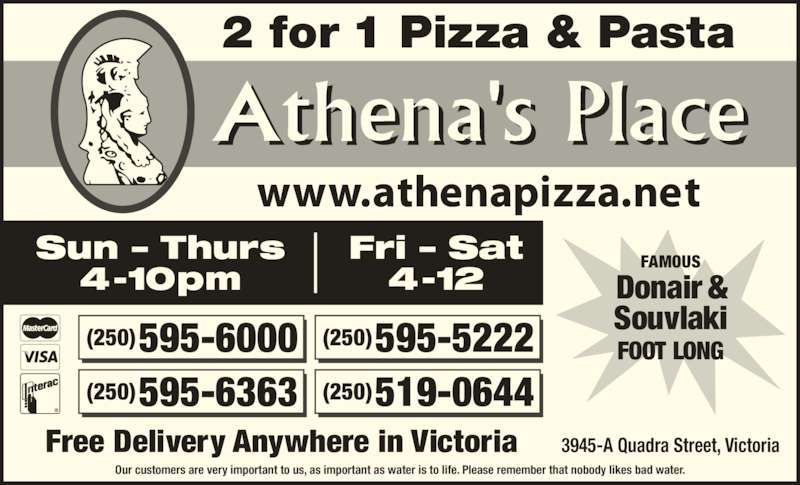 Athena's Place (2505956000) - Display Ad - 2 for 1 Pizza & Pasta Our customers are very important to us, as important as water is to life. Please remember that nobody likes bad water. Free Delivery Anywhere in Victoria 3945-A Quadra Street, Victoria (250) 595-6000 (250) 595-6363 (250) 595-5222 (250) 519-0644 FAMOUS Donair & Souvlaki FOOT LONG Athena's Place Sun – Thurs 4-10pm Fri – Sat 4-12