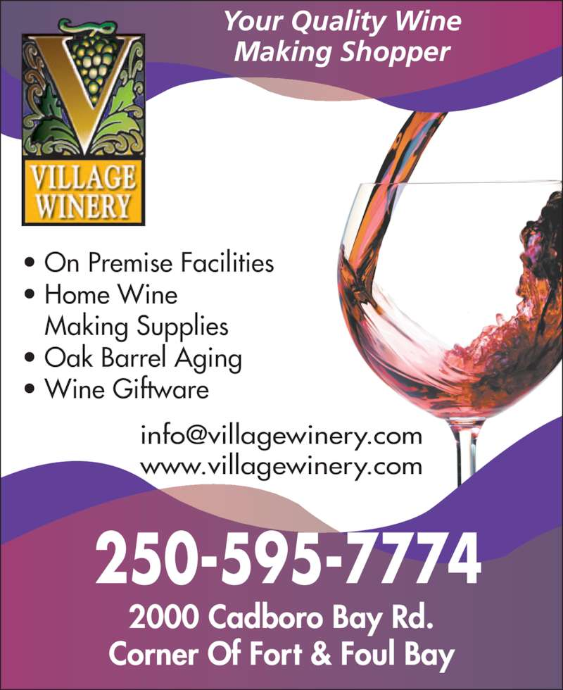 The Village Winery Inc (250-595-7774) - Display Ad - • On Premise Facilities • Home Wine Making Supplies • Oak Barrel Aging • Wine Giftware www.villagewinery.com GREAT SERVICE SELECTION - PRICES 250-595-7774 2000 Cadboro Bay Rd. Corner Of Fort & Foul Bay Your Quality Wine Making Shopper