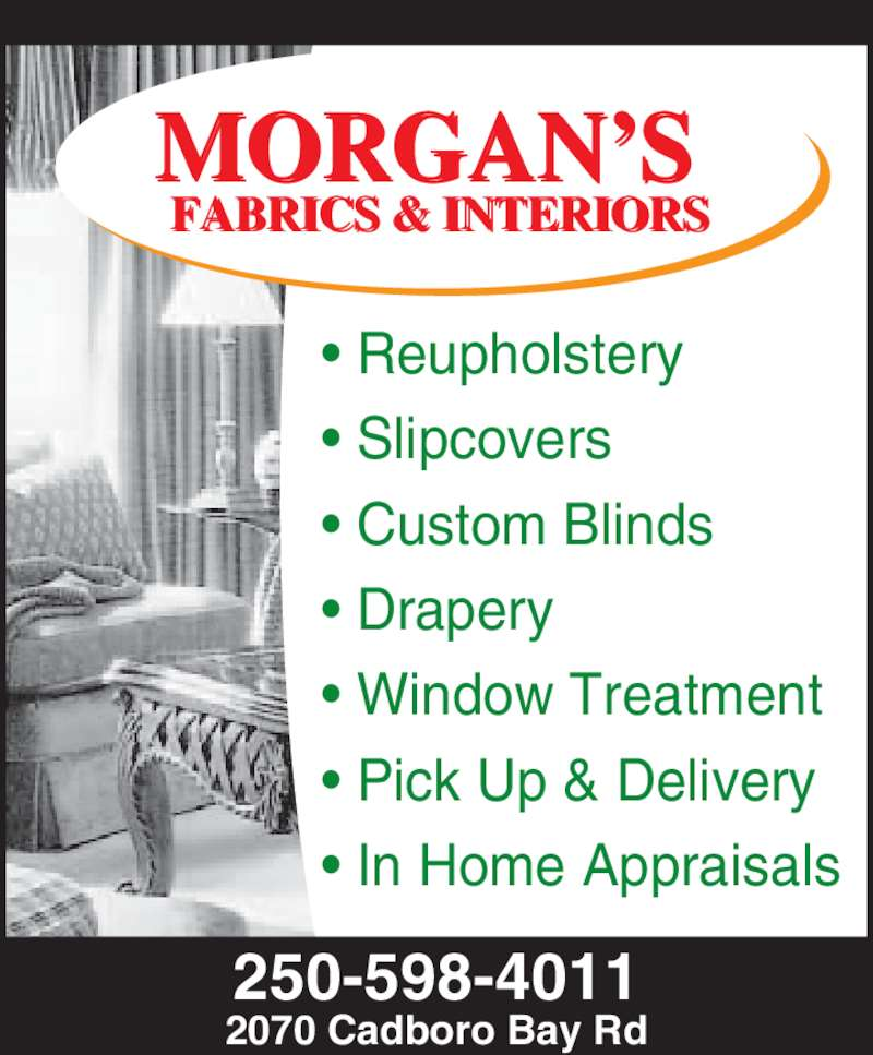 Morgan's Upholstery (250-598-4011) - Display Ad - • Reupholstery • Slipcovers • Custom Blinds • Drapery • Window Treatment • Pick Up & Delivery • In Home Appraisals FABRICS & INTERIORS MORGAN'S 250-598-4011 2070 Cadboro Bay Rd