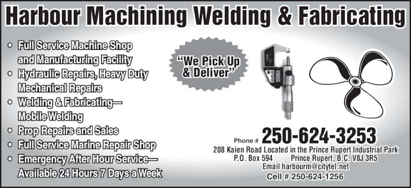 "Harbour Machining (250-624-3253) - Display Ad - 208 Kaien Road Located in the Prince Rupert Industrial Park P.O. Box 594  Prince Rupert, B.C. V8J 3R5 Cell # 250-624-1256 250-624-3253Phone # Harbour Machining Welding & Fabricating • Full Service Machine Shop  and Manufacturing Facility • Hydraulic Repairs, Heavy Duty  Mechanical Repairs • Welding & Fabricating—  Mobile Welding • Prop Repairs and Sales • Full Service Marine Repair Shop • Emergency After Hour Service—  Available 24 Hours 7 Days a Week ""We Pick Up & Deliver"""