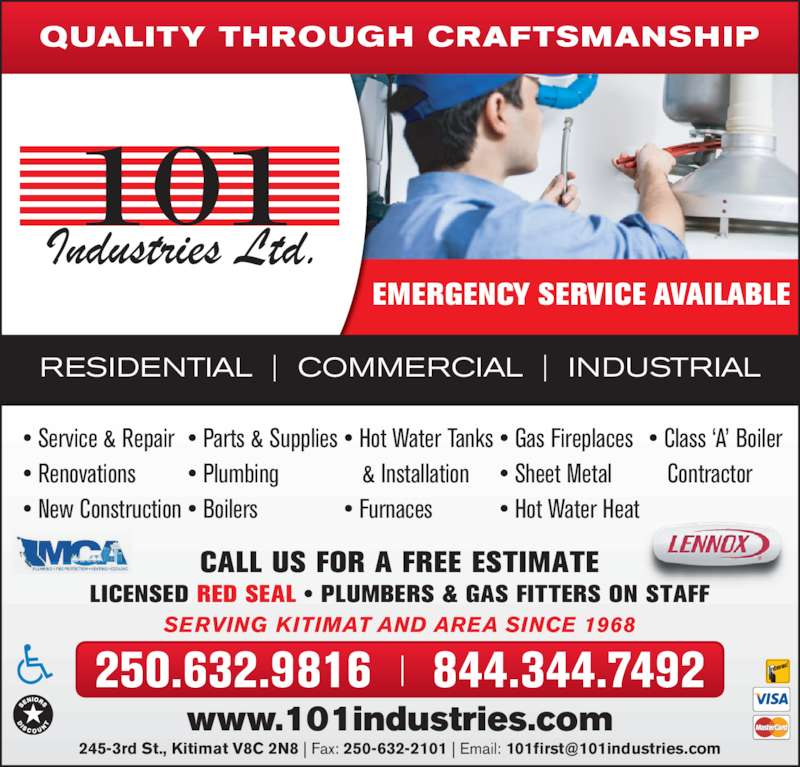 101 Industries Ltd (250-632-6859) - Display Ad - QUALITY THROUGH CRAFTSMANSHIP RESIDENTIAL  |  COMMERCIAL  |  INDUSTRIAL 250.632.9816  |  844.344.7492 www.101industries.com SERVING KITIMAT AND AREA SINCE 1968 CALL US FOR A FREE ESTIMATE LICENSED RED SEAL • PLUMBERS & GAS FITTERS ON STAFF EMERGENCY SERVICE AVAILABLE • Service & Repair • Renovations • New Construction • Plumbing • Boilers • Hot Water Tanks    & Installation • Furnaces • Gas Fireplaces • Sheet Metal • Hot Water Heat • Class 'A' Boiler    Contractor • Parts & Supplies