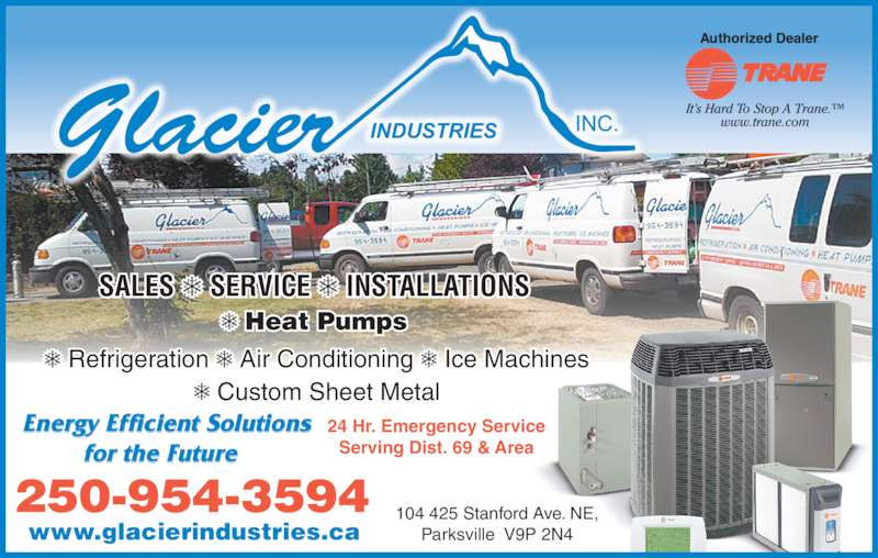 Glacier Industries Inc (250-954-3594) - Display Ad - 24 Hr. Emergency Service Serving Dist. 69 & Area 250-954-3594 Energy Efficient Solutions for the Future Heat Pumps  SALES SERVICE INSTALLATIONS Refrigeration Air Conditioning Ice Machines Custom Sheet Metal www.glacierindustries.ca 104 425 Stanford Ave. NE, Parksville  V9P 2N4