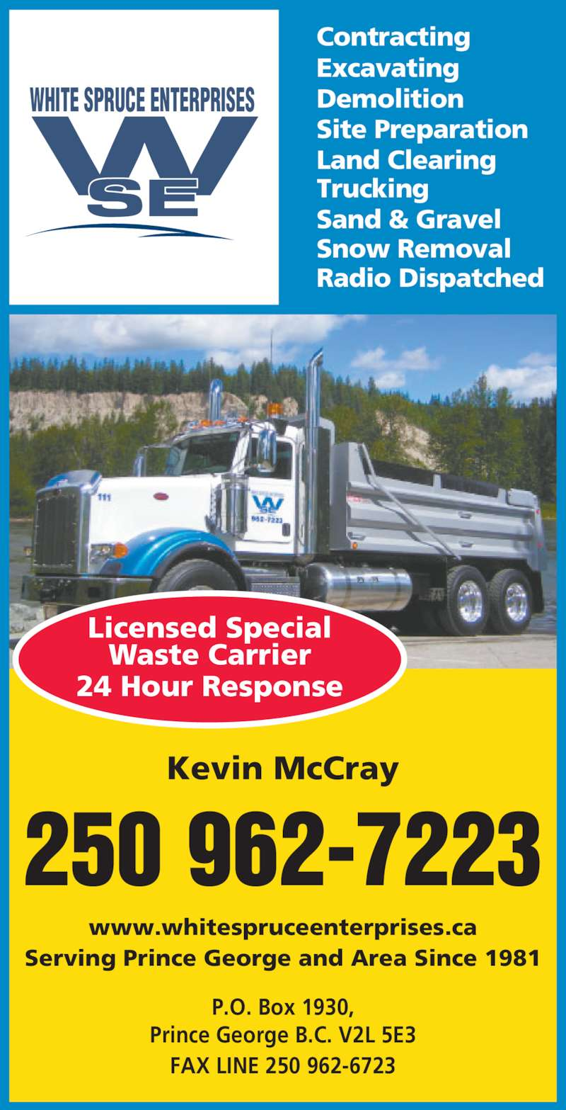 White Spruce Enterprises (1981) Ltd (2509627223) - Display Ad - Trucking Sand & Gravel Snow Removal Radio Dispatched Site Preparation Land Clearing Kevin McCray www.whitespruceenterprises.ca Serving Prince George and Area Since 1981 Licensed Special Waste Carrier 24 Hour Response P.O. Box 1930, Kevin McCray www.whitespruceenterprises.ca FAX LINE 250 962-6723 250 962-7223 WHITE SPRUCE ENTERPRISES Contracting Excavating Demolition Trucking Sand & Gravel Snow Removal Radio Dispatched Site Preparation Land Clearing Prince George B.C. V2L 5E3 Serving Prince George and Area Since 1981 Licensed Special Waste Carrier 24 Hour Response P.O. Box 1930, Prince George B.C. V2L 5E3 FAX LINE 250 962-6723 250 962-7223 WHITE SPRUCE ENTERPRISES Contracting Excavating Demolition