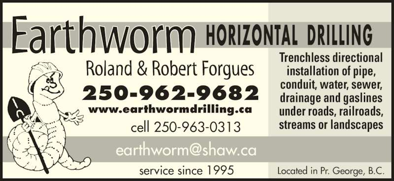 Earthworm Horizontal Drilling Ltd (250-962-9682) - Display Ad - Located in Pr. George, B.C. Trenchless directional installation of pipe, conduit, water, sewer, drainage and gaslines under roads, railroads, streams or landscapescell 250-963-0313 service since 1995 250-962-9682 www.earthwormdrilling.ca