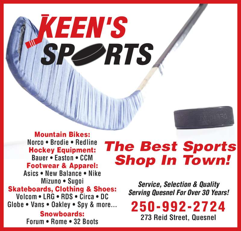 Keen's Sports (250-992-2724) - Display Ad - The Best Sports  Shop In Town! Mountain Bikes: Norco • Brodie • Redline Hockey Equipment: Bauer • Easton • CCM Footwear & Apparel: Asics • New Balance • Nike Mizuno • Sugoi Skateboards, Clothing & Shoes: Volcom • LRG • RDS • Circa • DC Globe • Vans • Oakley • Spy & more... 273 Reid Street, Quesnel Service, Selection & Quality Serving Quesnel For Over 30 Years! 250-992-2724 Snowboards: Forum • Rome • 32 Boots