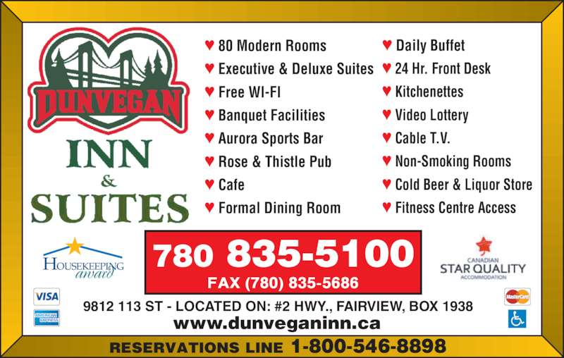 Dunvegan Inn & Suites (7808355100) - Display Ad - www.dunveganinn.ca 9812 113 ST - LOCATED ON: #2 HWY., FAIRVIEW, BOX 1938 780 835-5100 ♥ Daily Buffet ♥ 24 Hr. Front Desk ♥ Kitchenettes ♥ Video Lottery ♥ Cable T.V. ♥ Non-Smoking Rooms ♥ Cold Beer & Liquor Store ♥ Fitness Centre Access ♥ 80 Modern Rooms ♥ Executive & Deluxe Suites ♥ Free WI-FI ♥ Banquet Facilities ♥ Aurora Sports Bar ♥ Rose & Thistle Pub ♥ Cafe ♥ Formal Dining Room