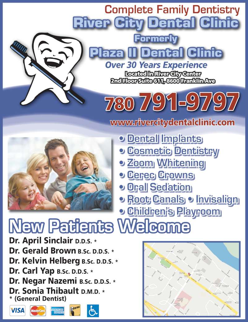 River City Dental Clinic (7807919797) - Display Ad - Dr. April Sinclair D.D.S. * Dr. Gerald Brown B.Sc. D.D.S. * Dr. Kelvin Helberg B.Sc. D.D.S. * Dr. Carl Yap B.Sc. D.D.S. * Dr. Negar Nazemi B.Sc. D.D.S. * Dr. Sonia Thibault D.M.D. * * (General Dentist) New Patients Welcome Complete Family Dentistry Plaza II Dental Clinic River City Dental Clinic Formerly Located in River City Center 2nd Floor Suite 611, 8600 Franklin Ave Over 30 Years Experience • Dental Implants • Cosmetic Dentistry • Zoom Whitening • Cerec Crowns  • Oral Sedation • Root Canals • Invisalign • Children's Playroom 780 791-9797 www.rivercitydentalclinic.com