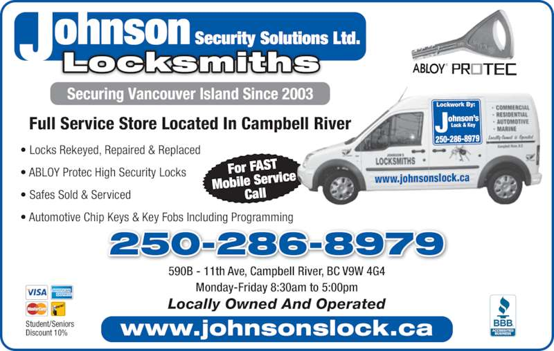 Johnson Locksmiths (250-287-2878) - Display Ad - Full Service Store Located In Campbell River Security Solutions Ltd.ohnsonJLocksmiths For FAST Mobile Servic Call www.johnsonslock.ca Lockwork By: Johnson'sLock & Key 250-286-8979 www.johnsonslock.ca • Locks Rekeyed, Repaired & Replaced • ABLOY Protec High Security Locks • Safes Sold & Serviced • Automotive Chip Keys & Key Fobs Including Programming 590B - 11th Ave, Campbell River, BC V9W 4G4 Monday-Friday 8:30am to 5:00pm Locally Owned And Operated 250-286-8979 Student/Seniors Discount 10% Securing Vancouver Island Since 2003