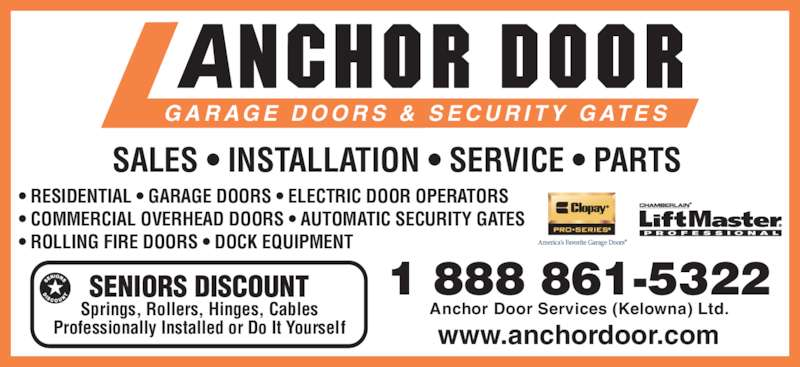 Anchor Door Services Ltd (2508615322) - Display Ad - SALES • INSTALLATION • SERVICE • PARTS G A R AG E  D O O R S  &  S E C U R I T Y  G AT E S • RESIDENTIAL • GARAGE DOORS • ELECTRIC DOOR OPERATORS • COMMERCIAL OVERHEAD DOORS • AUTOMATIC SECURITY GATES • ROLLING FIRE DOORS • DOCK EQUIPMENT SENIORS DISCOUNT Springs, Rollers, Hinges, Cables Professionally Installed or Do It Yourself 1 888 861-5322 Anchor Door Services (Kelowna) Ltd. www.anchordoor.com