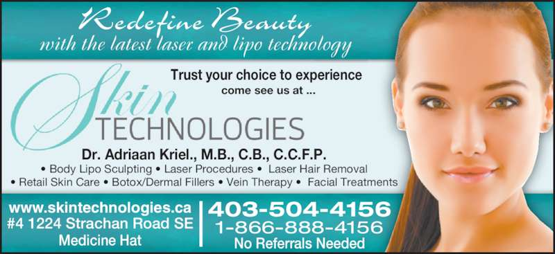 Skintechnologies (403-504-4156) - Display Ad - Redefine Beauty with the latest laser and lipo technology 403-504-4156 1-866-888-4156 No Referrals Needed www.skintechnologies.ca #4 1224 Strachan Road SE Medicine Hat Dr. Adriaan Kriel., M.B., C.B., C.C.F.P. • Body Lipo Sculpting • Laser Procedures •  Laser Hair Removal • Retail Skin Care • Botox/Dermal Fillers • Vein Therapy •  Facial Treatments Trust your choice to experience come see us at ...
