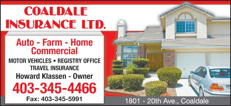Coaldale Insurance (403-345-4466) - Display Ad - 1801 - 20th Ave., Coaldale Auto - Farm - Home Commercial MOTOR VEHICLES • REGISTRY OFFICE TRAVEL INSURANCE Howard Klassen - Owner 403-345-4466 Fax: 403-345-5991