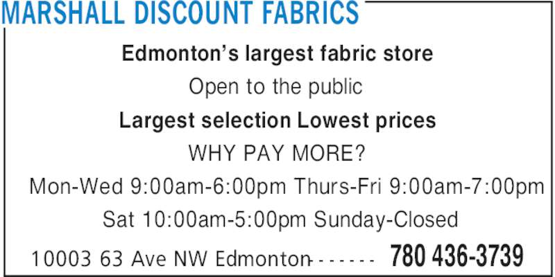 Marshall Discount Fabrics (780-436-3739) - Display Ad - MARSHALL DISCOUNT FABRICS 780 436-373910003 63 Ave NW Edmonton- - - - - - - Edmonton's largest fabric store Open to the public Largest selection Lowest prices WHY PAY MORE? Mon-Wed 9:00am-6:00pm Thurs-Fri 9:00am-7:00pm Sat 10:00am-5:00pm Sunday-Closed