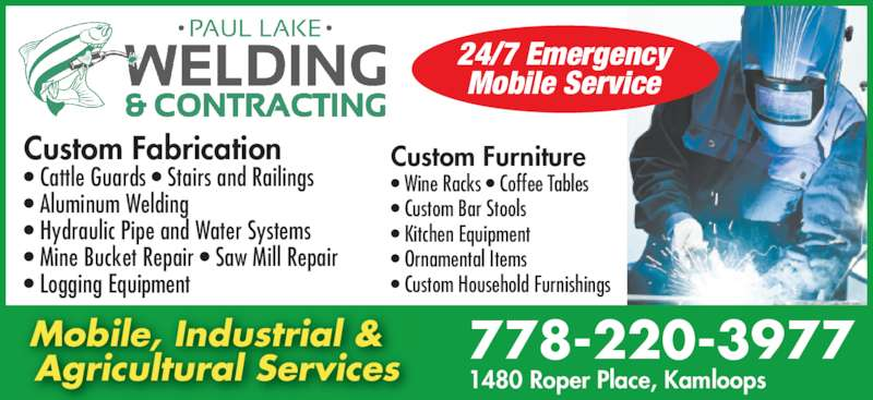 Paul Lake Welding and Contracting (778-220-3977) - Display Ad - 778-220-3977 1480 Roper Place, Kamloops Custom Fabrication • Cattle Guards • Stairs and Railings • Aluminum Welding • Hydraulic Pipe and Water Systems • Mine Bucket Repair • Saw Mill Repair • Logging Equipment Mobile, Industrial &  Agricultural Services Custom Furniture • Wine Racks • Coffee Tables • Custom Bar Stools • Kitchen Equipment  • Ornamental Items • Custom Household Furnishings 24/7 Emergency Mobile Service