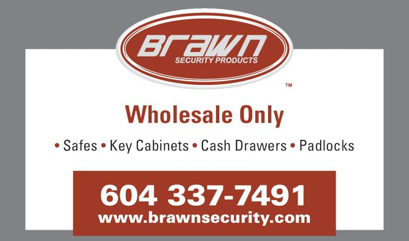 Brawn Security Products Ltd (604-270-8313) - Display Ad - • Safes • Key Cabinets • Cash Drawers • Padlocks Wholesale Only 604 337-7491 www.brawnsecurity.com