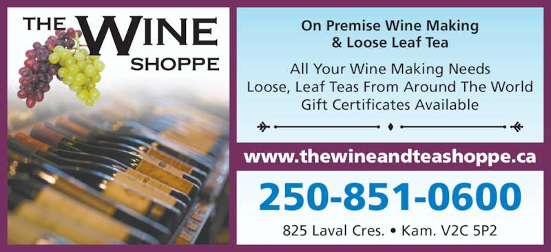 The Wine Shoppe (250-851-0600) - Display Ad - & Loose Leaf Tea On Premise Wine Making 250-851-0600 825 Laval Cres. • Kam. V2C 5P2 All Your Wine Making Needs Loose, Leaf Teas From Around The World Gift Certificates Available www.thewineandteashoppe.ca
