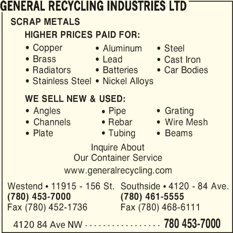 General Recycling Industries Ltd (780-461-5555) - Display Ad - Our Container Service 4120 84 Ave NW - - - - - - - - - - - - - - - - - 780 453-7000 GENERAL RECYCLING INDUSTRIES LTD ? Copper SCRAP METALS HIGHER PRICES PAID FOR: WE SELL NEW & USED: ? Brass ? Radiators ? Stainless Steel ? Nickel Alloys ? Aluminum ? Lead ? Batteries ? Steel ? Cast Iron ? Car Bodies ?  Angles ?  Channels ?  Plate ? Pipe ? Rebar ? Tubing ?  Grating ?  Wire Mesh ?  Beams www.generalrecycling.com Westend ? 11915 - 156 St. (780) 453-7000 Fax (780) 452-1736 Southside ? 4120 - 84 Ave. (780) 461-5555 Fax (780) 468-6111 Inquire About