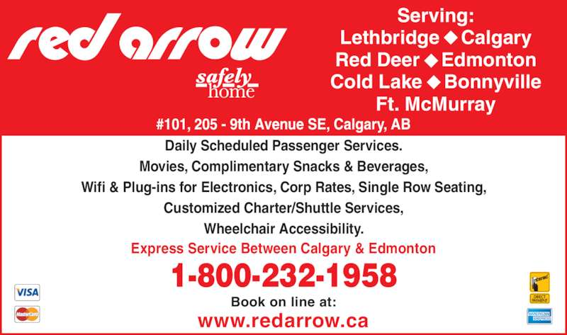 Red Arrow Motorcoach (403-531-0350) - Display Ad - #101, 205 - 9th Avenue SE, Calgary, AB Serving: Lethbridge    Calgary Red Deer    Edmonton Cold Lake    Bonnyville Ft. McMurray Daily Scheduled Passenger Services. Movies, Complimentary Snacks & Beverages, Wifi & Plug-ins for Electronics, Corp Rates, Single Row Seating, Customized Charter/Shuttle Services, Wheelchair Accessibility. 1-800-232-1958 Express Service Between Calgary & Edmonton www.redarrow.ca Book on line at: