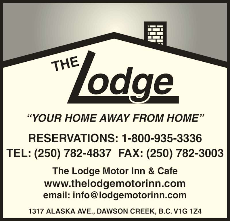 The Lodge Motor Inn (250-782-4837) - Display Ad - ?YOUR HOME AWAY FROM HOME? 1317 ALASKA AVE., DAWSON CREEK, B.C. V1G 1Z4 The Lodge Motor Inn & Cafe www.thelodgemotorinn.com RESERVATIONS: 1-800-935-3336 TEL: (250) 782-4837  FAX: (250) 782-3003