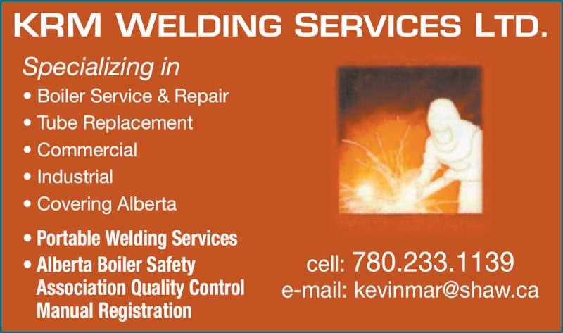 KRM Welding Services Ltd (780-233-1139) - Display Ad - Association Quality Control    Manual Registration Specializing in ? Boiler Service & Repair ? Tube Replacement ? Commercial ? Industrial ? Covering Alberta KRM WELDING SERVICES LTD. cell: 780.233.1139 ? Portable Welding Services ? Alberta Boiler Safety    Association Quality Control    Manual Registration Specializing in ? Boiler Service & Repair ? Tube Replacement ? Commercial ? Industrial ? Covering Alberta KRM WELDING SERVICES LTD. cell: 780.233.1139 ? Portable Welding Services ? Alberta Boiler Safety