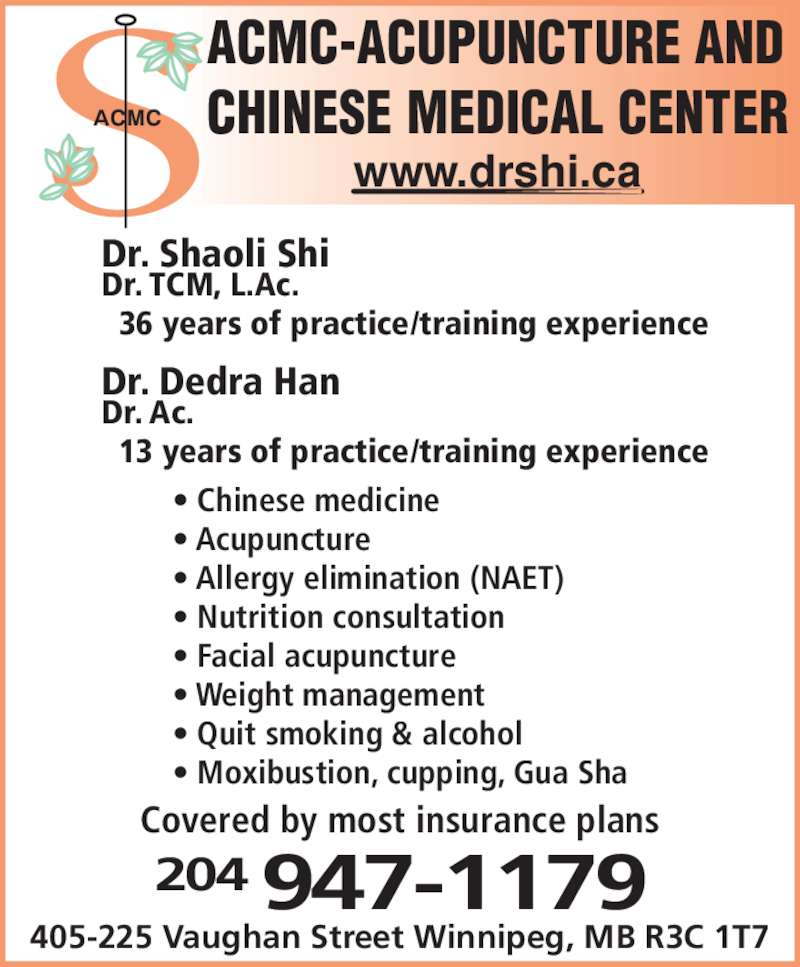 Acupuncture & Chinese Medical Centre (2049471179) - Display Ad - 204 947-1179 405-225 Vaughan Street Winnipeg, MB R3C 1T7 ACMC Dr. Shaoli Shi Dr. TCM, L.Ac.   36 years of practice/training experience Dr. Dedra Han Dr. Ac. ? Facial acupuncture ? Weight management ? Quit smoking & alcohol ? Moxibustion, cupping, Gua Sha Covered by most insurance plans   13 years of practice/training experience ACMC-ACUPUNCTURE AND CHINESE MEDICAL CENTER www.drshi.ca ? Chinese medicine ? Acupuncture ? Allergy elimination (NAET) ? Nutrition consultation